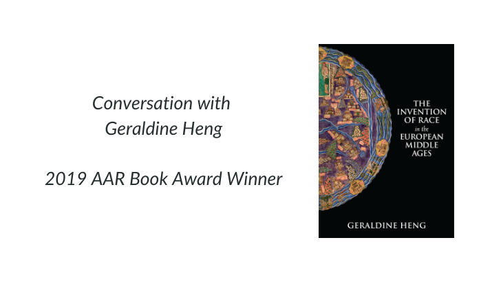 "Text of image: ""Conversation with Geraldine Heng, 2019 AAR Book Award Winner"" with cover of Heng's book, ""The Invention of Race in the European Middle Ages"""